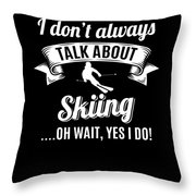 Dont Always Talk About Skiing Oh Wait Yes I Do Throw Pillow