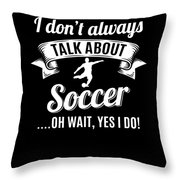 Dont Always Talk About Soccer Oh Wait Yes I Do Throw Pillow