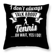 Dont Always Talk About Tennis Oh Wait Yes I Do Throw Pillow
