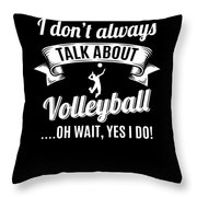 Dont Always Talk About Volleyball Oh Wait Yes I Do Throw Pillow