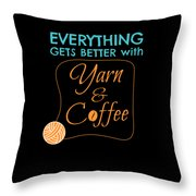 Everything Gets Better With Yarn And Coffee Throw Pillow