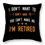 I Dont Have To Im Retired Retiree Funny Retirement Throw Pillow