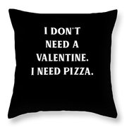 I Dont Need A Valentine I Need Pizza Throw Pillow