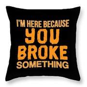 Im Here Because You Broke Something Throw Pillow