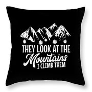 Mountains Shirt They Look At Mountains I Climb Them Gift Tee Throw Pillow