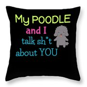 My Poodle And I Talk Sh T About You Throw Pillow