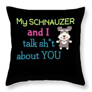 My Schanuzer And I Talk Sh T About You Throw Pillow