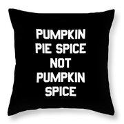 Pumpkin Pie Spice Not Pumpkin Spice Throw Pillow