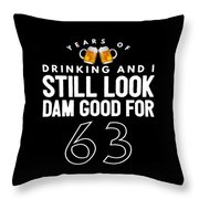 Years Of Drinking And I Still Look Dam Good For 63 Throw Pillow