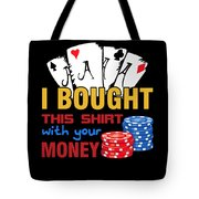 Bought This Shirt With Your Poker Money Tote Bag