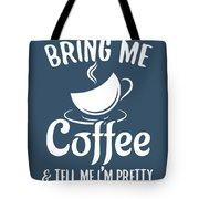Bring Me Coffee And Tell Me Im Pretty Tote Bag