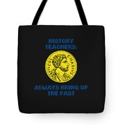 History Teachers Always Bring Up The Past History Student Tote Bag