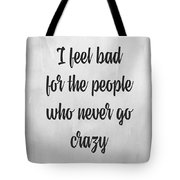 I Feel Bad For The People Who Never Go Crazy Tote Bag