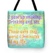 I Gave Up Smoking, Drinking And Sex. Those Were The Worst 15 Minutes Of My Life Tote Bag