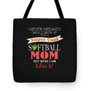 I Never Dreamed I Would Grow Up To Be A Super Cool Softball Mom But Here I Am Killing It Tote Bag