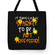 It Takes A Lot Of Sparkle To Be A Art Professor Tote Bag
