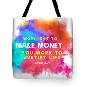 Labour Day Work Isn't To Make Money You Work To Justify Life Tote Bag