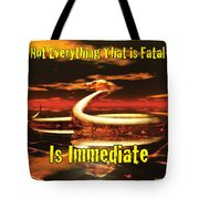 Not Everything That Is Fatal Is Immediate Tote Bag