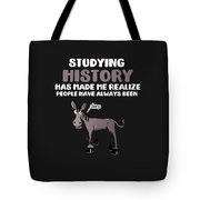 Studying History Has Made Me Realize People Have Always Been Derp Tote Bag