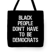 Black People Dont Have To Be Democrats Tote Bag