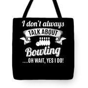 Dont Always Talk About Bowling Oh Wait Yes I Do Tote Bag