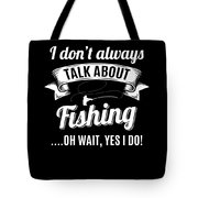 Dont Always Talk About Fishing Oh Wait Yes I Do Tote Bag
