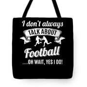 Dont Always Talk About Football Oh Wait Yes I Do Tote Bag