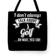 Dont Always Talk About Golf Oh Wait Yes I Do Tote Bag