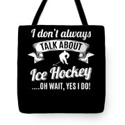 Dont Always Talk About Ice Hockey Oh Wait Yes I Do Tote Bag