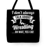 Dont Always Talk About Pro Wrestling Oh Wait Yes I Do Tote Bag