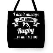 Dont Always Talk About Rugby Oh Wait Yes I Do Tote Bag