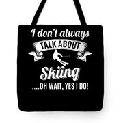 Dont Always Talk About Skiing Oh Wait Yes I Do Tote Bag