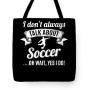 Dont Always Talk About Soccer Oh Wait Yes I Do Tote Bag