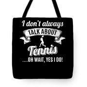 Dont Always Talk About Tennis Oh Wait Yes I Do Tote Bag
