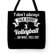 Dont Always Talk About Volleyball Oh Wait Yes I Do Tote Bag