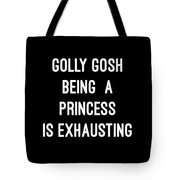 Golly Gosh Being A Princess Is Exhausting Tote Bag