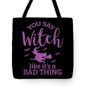 Halloween Shirt You Say Witch Like A Bad Thing Gift Tee Tote Bag