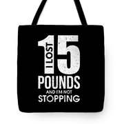 I Lost 15 Pounds And Im Not Stopping Tote Bag