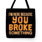 Im Here Because You Broke Something Tote Bag
