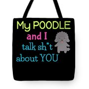 My Poodle And I Talk Sh T About You Tote Bag