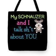 My Schanuzer And I Talk Sh T About You Tote Bag