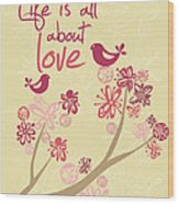 Life Is All About Love Wood Print