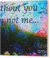 Without You I'm Not Me... Wood Print