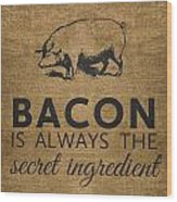 Bacon Is Always The Secret Ingredient Wood Print