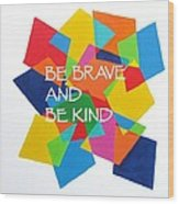 Be Brave And Be Kind Wood Print
