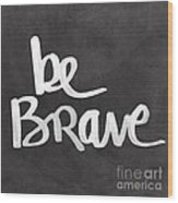 Be Brave Wood Print by Linda Woods