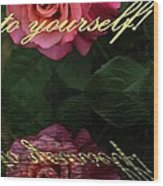 Be True To Yourself Rose Reflection Wood Print