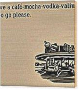 Cafe Mocha Vodka Valium Wood Print