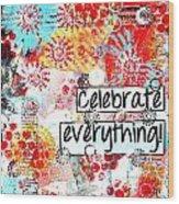 Celebrate Everything Wood Print