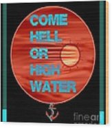 Come Hell Or High Water Wood Print